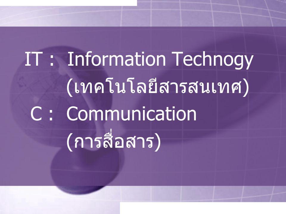 IT : Information Technogy (เทคโนโลยีสารสนเทศ) C : Communication (การสื่อสาร)