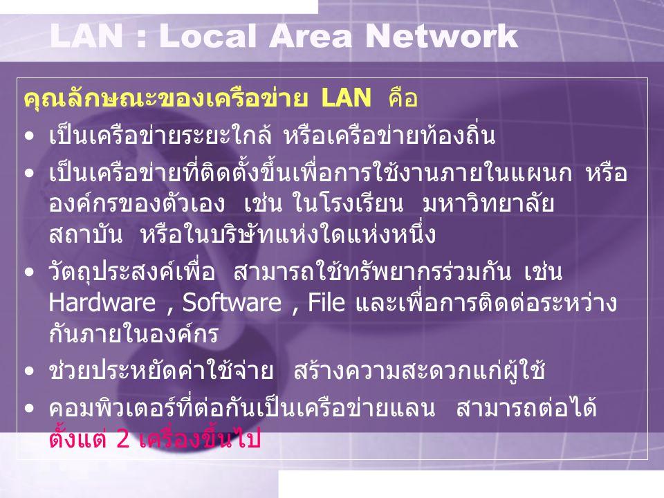 LAN : Local Area Network คุณลักษณะของเครือข่าย LAN คือ เป็นเครือข่ายระยะใกล้ หรือเครือข่ายท้องถิ่น เป็นเครือข่ายที่ติดตั้งขึ้นเพื่อการใช้งานภายในแผนก หรือ องค์กรของตัวเอง เช่น ในโรงเรียน มหาวิทยาลัย สถาบัน หรือในบริษัทแห่งใดแห่งหนึ่ง วัตถุประสงค์เพื่อ สามารถใช้ทรัพยากรร่วมกัน เช่น Hardware, Software, File และเพื่อการติดต่อระหว่าง กันภายในองค์กร ช่วยประหยัดค่าใช้จ่าย สร้างความสะดวกแก่ผู้ใช้ คอมพิวเตอร์ที่ต่อกันเป็นเครือข่ายแลน สามารถต่อได้ ตั้งแต่ 2 เครื่องขึ้นไป