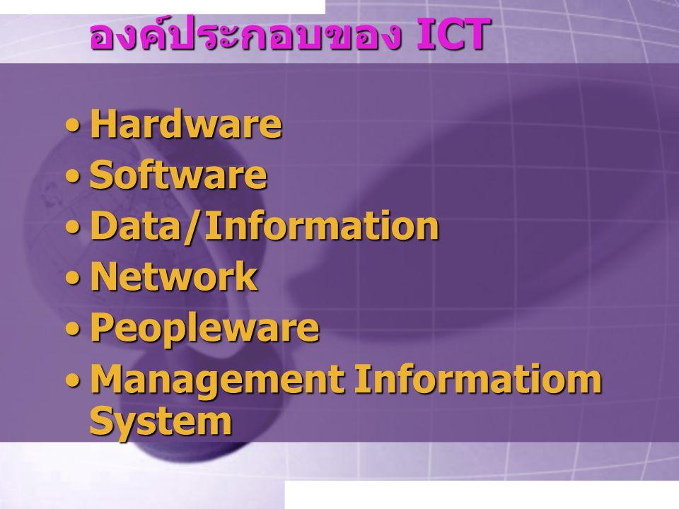 องค์ประกอบของ ICT HardwareHardware SoftwareSoftware Data/InformationData/Information NetworkNetwork PeoplewarePeopleware Management Informatiom SystemManagement Informatiom System
