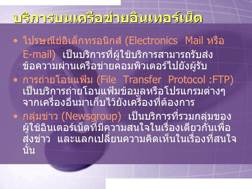 บริการบนเครือข่ายอินเทอร์เน็ต ไปรษณีย์อิเล็กทรอนิกส์ (Electronics Mail หรือ E-mail) เป็นบริการที่ผู้ใช้บริการสามารถรับส่ง ข้อความผ่านเครือข่ายคอมพิวเตอร์ไปยังผู้รับ การถ่ายโอนแฟ้ม (File Transfer Protocol :FTP) เป็นบริการถ่ายโอนแฟ้มข้อมูลหรือโปรแกรมต่างๆ จากเครื่องอื่นมาเก็บไว้ยังเครื่องที่ต้องการ กลุ่มข่าว (Newsgroup) เป็นบริการที่รวมกลุ่มของ ผู้ใช้อินเตอร์เน็ตที่มีความสนใจในเรื่องเดียวกันเพื่อ ส่งข่าว และแลกเปลี่ยนความคิดเห็นในเรื่องที่สนใจ นั้น