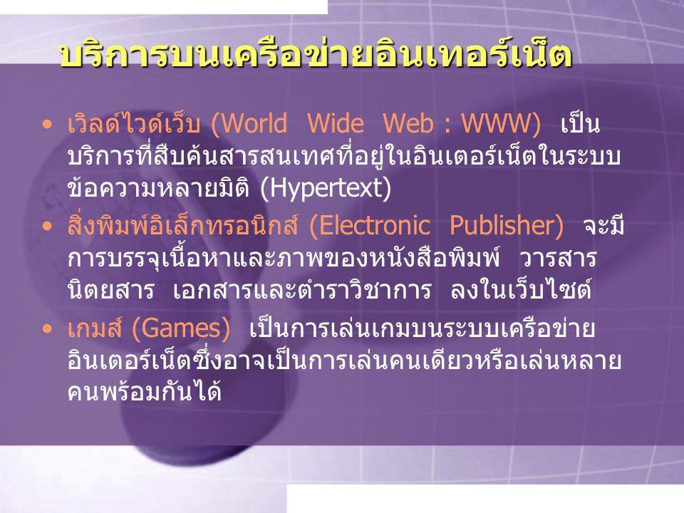 บริการบนเครือข่ายอินเทอร์เน็ต เวิลด์ไวด์เว็บ (World Wide Web : WWW) เป็น บริการที่สืบค้นสารสนเทศที่อยู่ในอินเตอร์เน็ตในระบบ ข้อความหลายมิติ (Hypertext) สิ่งพิมพ์อิเล็กทรอนิกส์ (Electronic Publisher) จะมี การบรรจุเนื้อหาและภาพของหนังสือพิมพ์ วารสาร นิตยสาร เอกสารและตำราวิชาการ ลงในเว็บไซต์ เกมส์ (Games) เป็นการเล่นเกมบนระบบเครือข่าย อินเตอร์เน็ตซึ่งอาจเป็นการเล่นคนเดียวหรือเล่นหลาย คนพร้อมกันได้