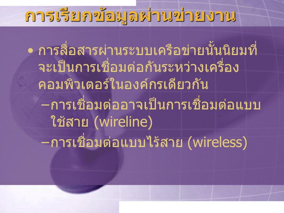 การเรียกข้อมูลผ่านข่ายงาน การสื่อสารผ่านระบบเครือข่ายนั้นนิยมที่ จะเป็นการเชื่อมต่อกันระหว่างเครื่อง คอมพิวเตอร์ในองค์กรเดียวกัน –การเชื่อมต่ออาจเป็นการเชื่อมต่อแบบ ใช้สาย (wireline) –การเชื่อมต่อแบบไร้สาย (wireless)