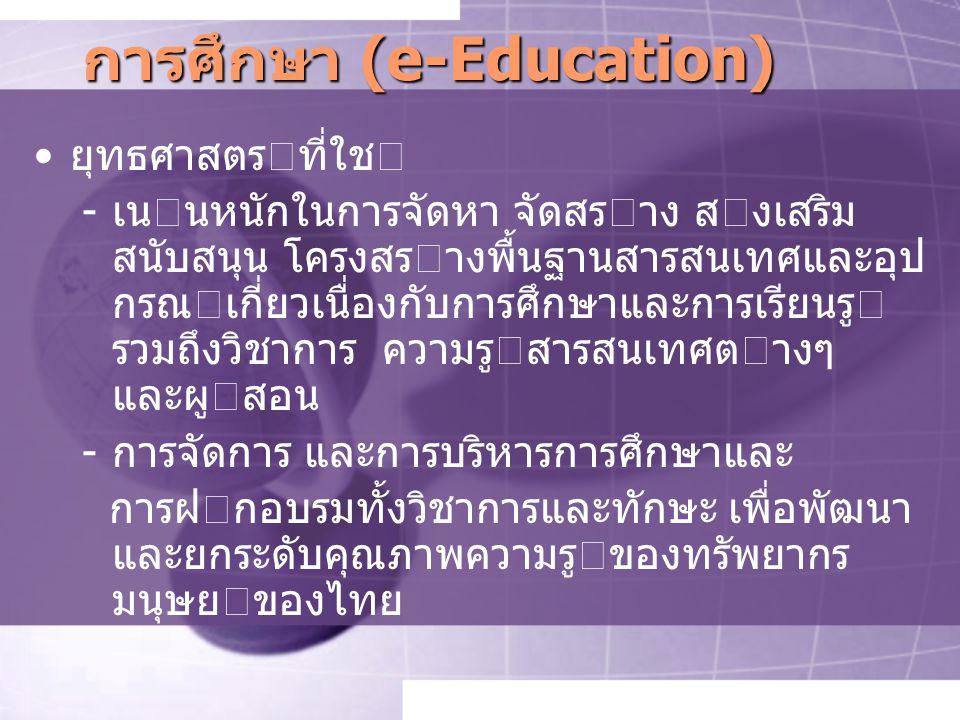 การศึกษา (e-Education) ยุทธศาสตรที่ใช -เนนหนักในการจัดหา จัดสราง สงเสริม สนับสนุน โครงสรางพื้นฐานสารสนเทศและอุป กรณเกี่ยวเนื่องกับการศึกษาและการเรียนรู รวมถึงวิชาการ ความรูสารสนเทศตางๆ และผูสอน -การจัดการ และการบริหารการศึกษาและ การฝกอบรมทั้งวิชาการและทักษะ เพื่อพัฒนา และยกระดับคุณภาพความรูของทรัพยากร มนุษยของไทย