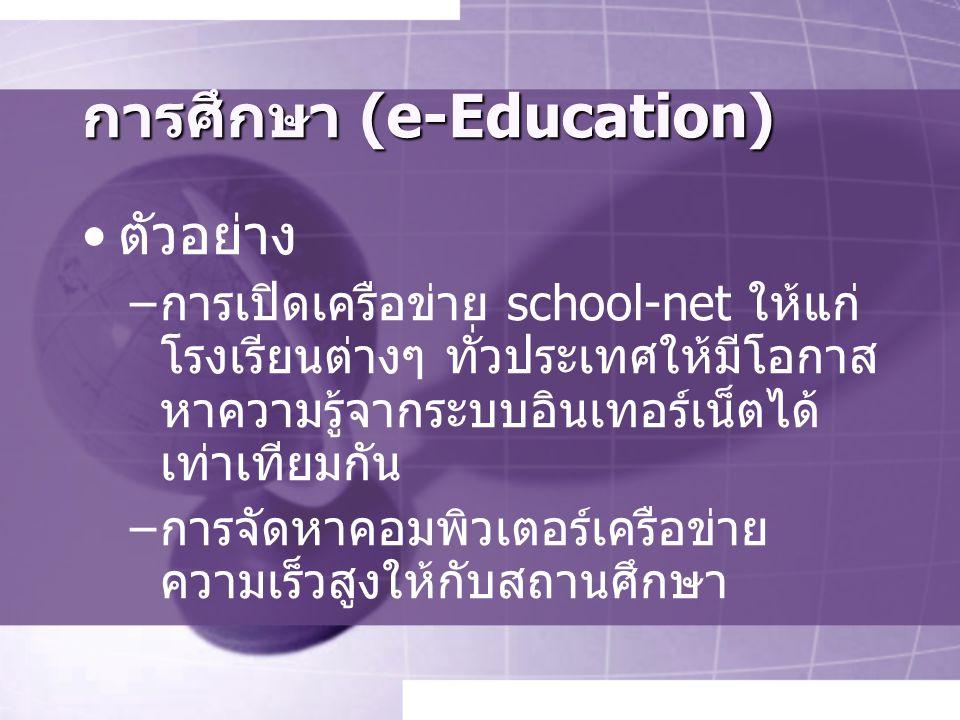 การศึกษา (e-Education) ตัวอย่าง –การเปิดเครือข่าย school-net ให้แก่ โรงเรียนต่างๆ ทั่วประเทศให้มีโอกาส หาความรู้จากระบบอินเทอร์เน็ตได้ เท่าเทียมกัน –การจัดหาคอมพิวเตอร์เครือข่าย ความเร็วสูงให้กับสถานศึกษา