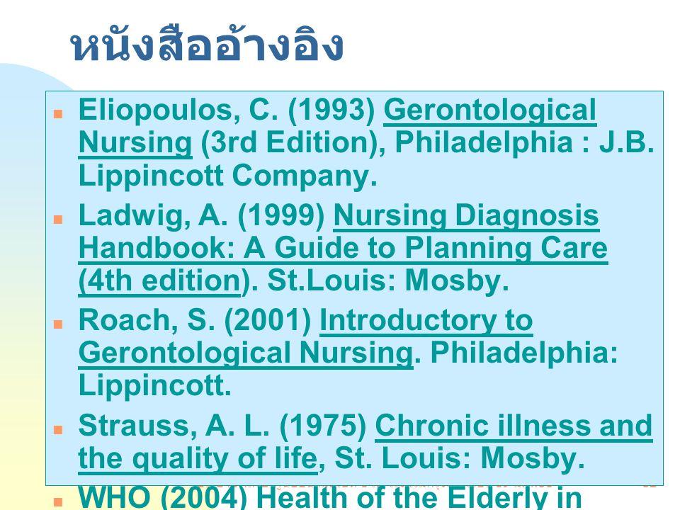 บรรยายพิเศษ ศูนย์อนามัยเขต 1 ณ โรงแรมกรุงศรีริเวอร์ 19 มี. ค.51 32 หนังสืออ้างอิง Eliopoulos, C. (1993) Gerontological Nursing (3rd Edition), Philadel
