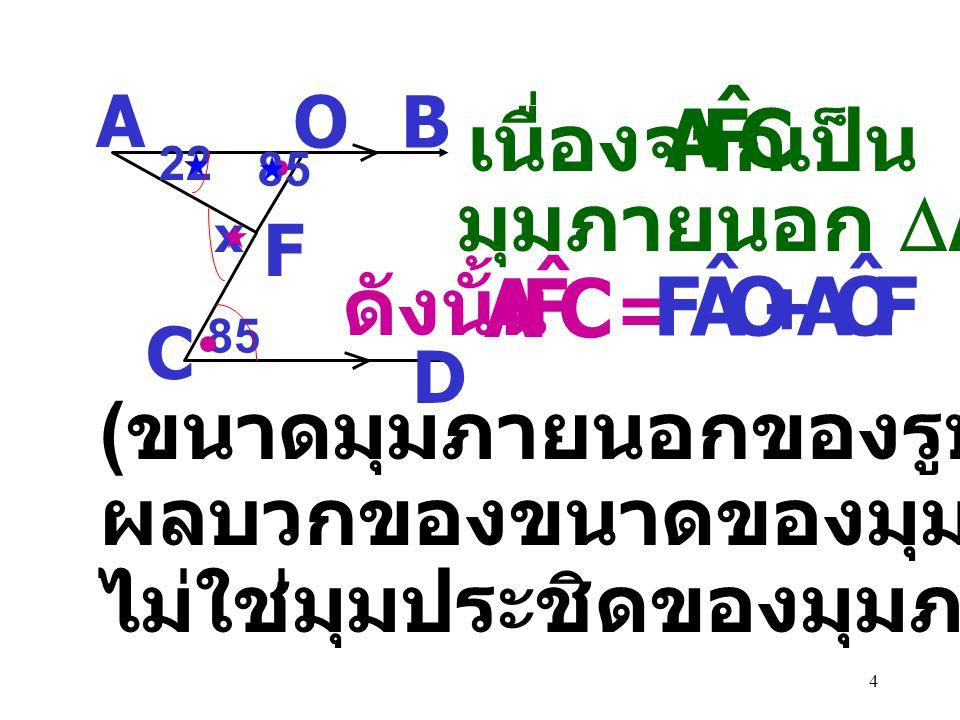 14 A B C EF D (2x+y) (2x-y) 120 0 140 0 = 120 0 2x- 2x+y+y - 140 0 y = 10 0 2y = 20 0 แทน y = 10 ในสมการ (1) = + 120 0 180 0 (2x+y) = + 120 0 180 0 2x+ 10 0 2x = 180 0 - 130 0 2x = 50 0 x = 25 0