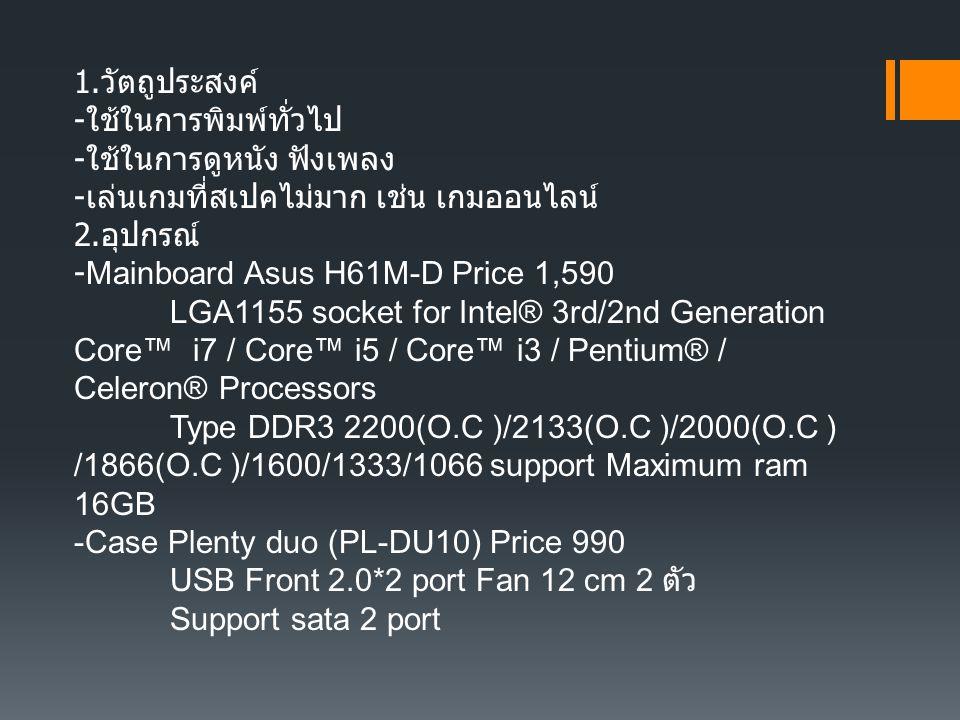 1. วัตถูประสงค์ - ใช้ในการพิมพ์ทั่วไป - ใช้ในการดูหนัง ฟังเพลง - เล่นเกมที่สเปคไม่มาก เช่น เกมออนไลน์ 2. อุปกรณ์ -Mainboard Asus H61M-D Price 1,590 LG