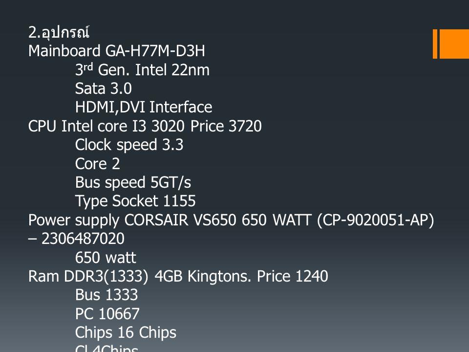 2. อุปกรณ์ Mainboard GA-H77M-D3H 3 rd Gen. Intel 22nm Sata 3.0 HDMI,DVI Interface CPU Intel core I3 3020 Price 3720 Clock speed 3.3 Core 2 Bus speed 5