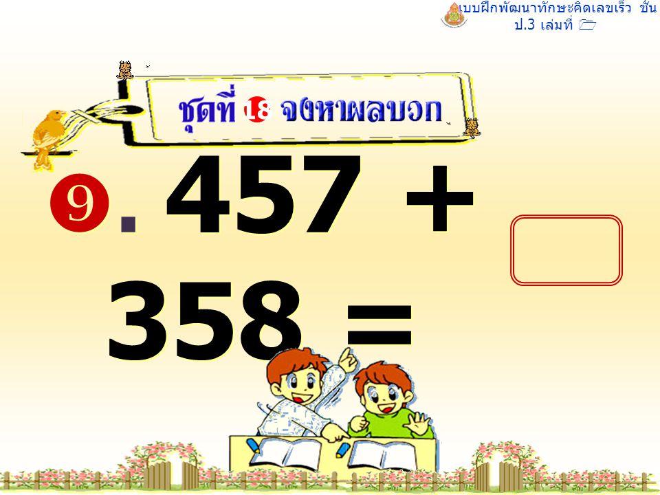 แบบฝึกพัฒนาทักษะคิดเลขเร็ว ชั้น ป.3 เล่มที่ 1 . 457 + 358 = 18