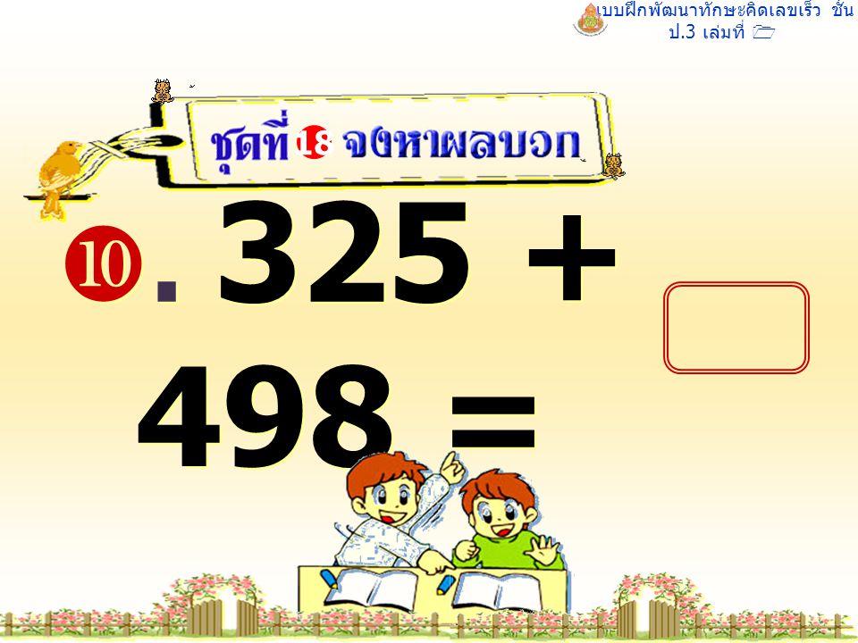 แบบฝึกพัฒนาทักษะคิดเลขเร็ว ชั้น ป.3 เล่มที่ 1 . 325 + 498 = 18