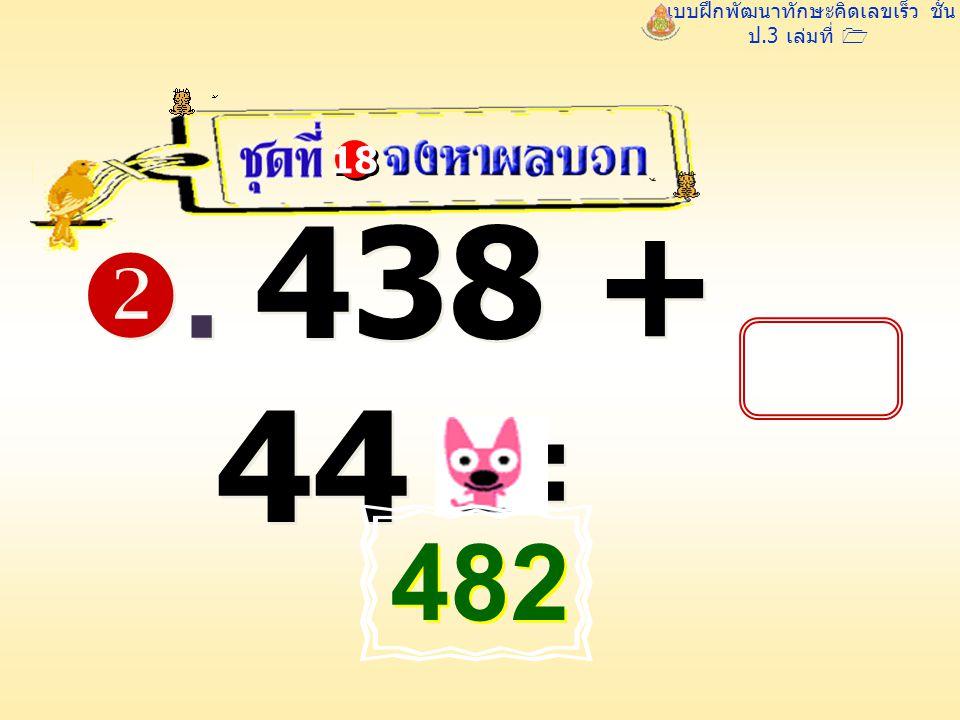 แบบฝึกพัฒนาทักษะคิดเลขเร็ว ชั้น ป.3 เล่มที่ 1 . 438 + 44 = 18 482 482