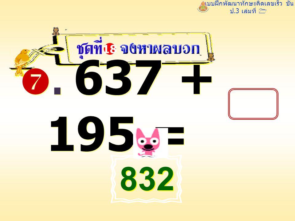 แบบฝึกพัฒนาทักษะคิดเลขเร็ว ชั้น ป.3 เล่มที่ 1 . 637 + 195 = 18 832 832