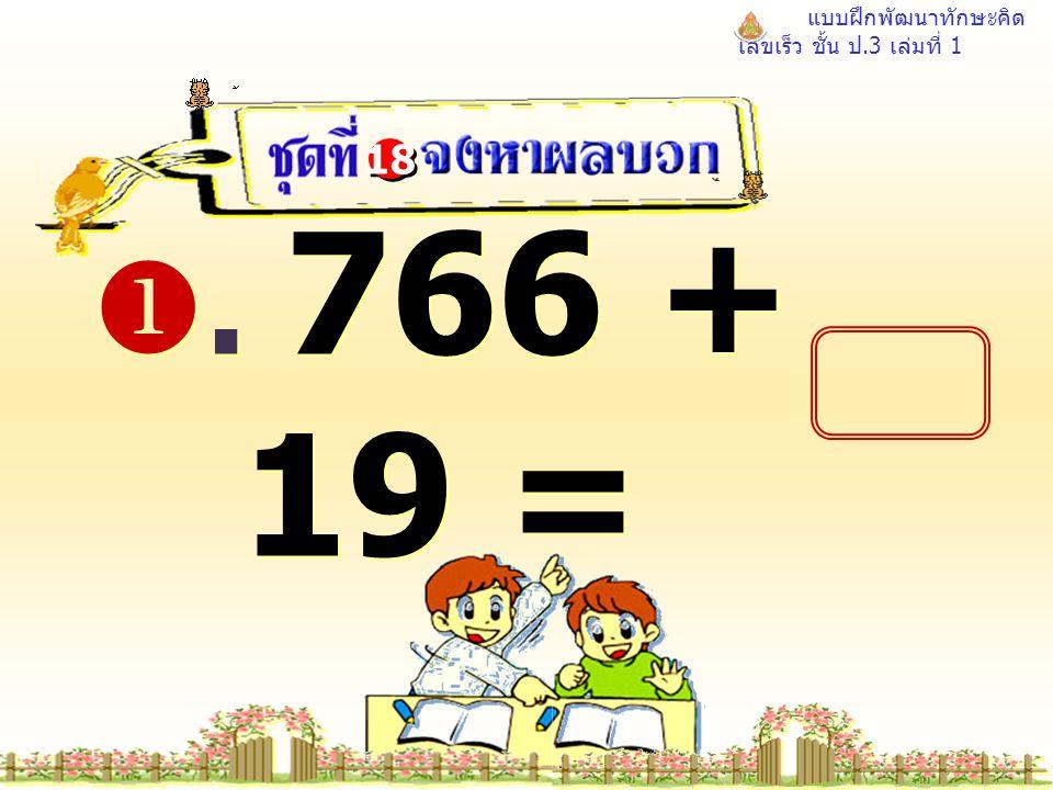 แบบฝึกพัฒนาทักษะคิด เลขเร็ว ชั้น ป.3 เล่มที่ 1 . 766 + 19 = 18