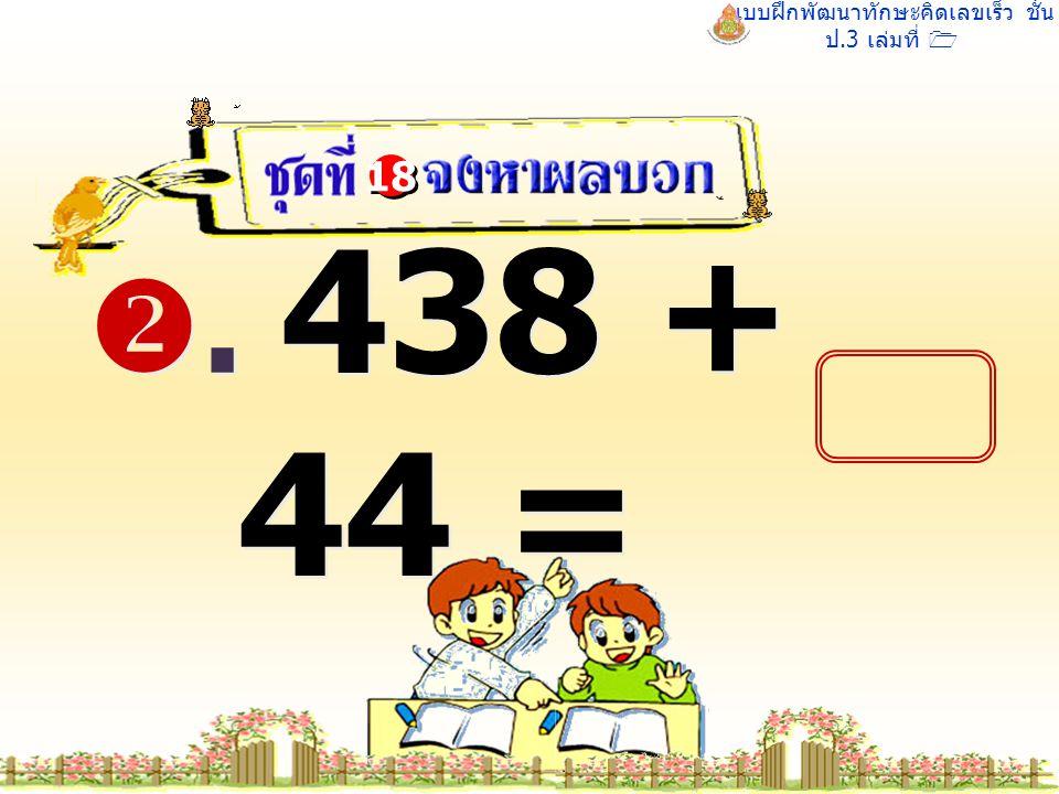 แบบฝึกพัฒนาทักษะคิดเลขเร็ว ชั้น ป.3 เล่มที่ 1 . 438 + 44 = 18
