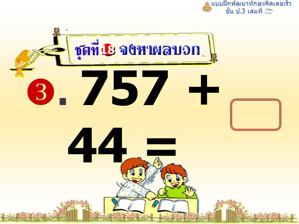 แบบฝึกพัฒนาทักษะคิดเลขเร็ว ชั้น ป.3 เล่มที่ 1 . 757 + 44 = 18