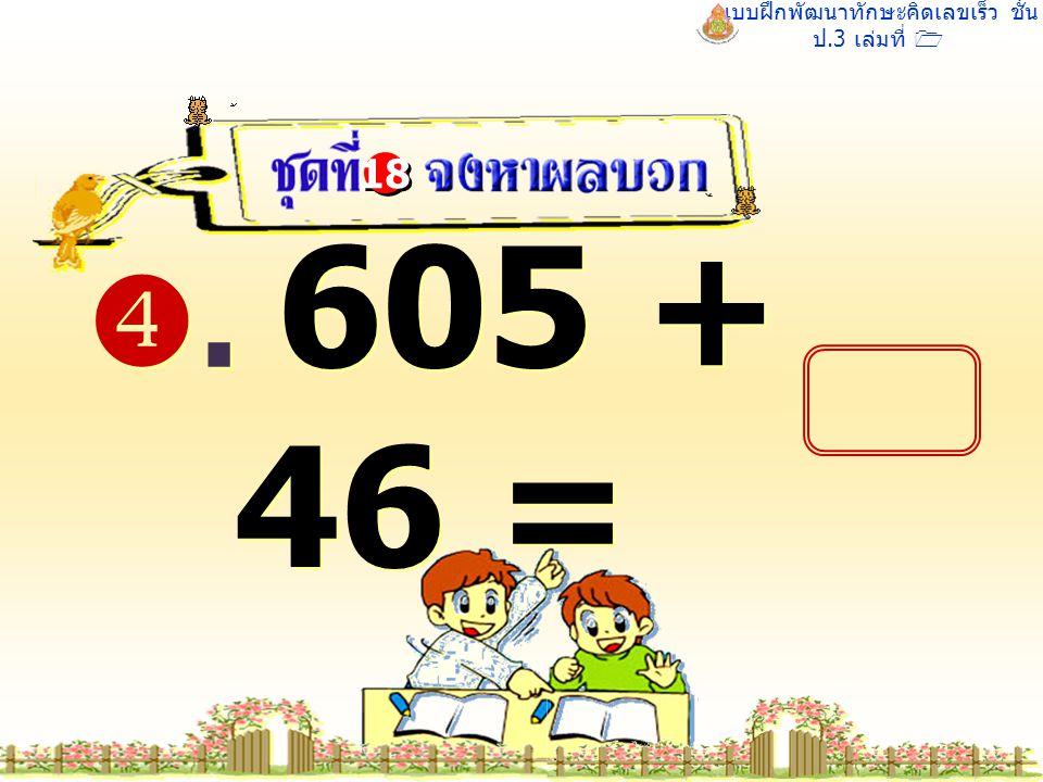 แบบฝึกพัฒนาทักษะคิดเลขเร็ว ชั้น ป.3 เล่มที่ 1 . 605 + 46 = 18