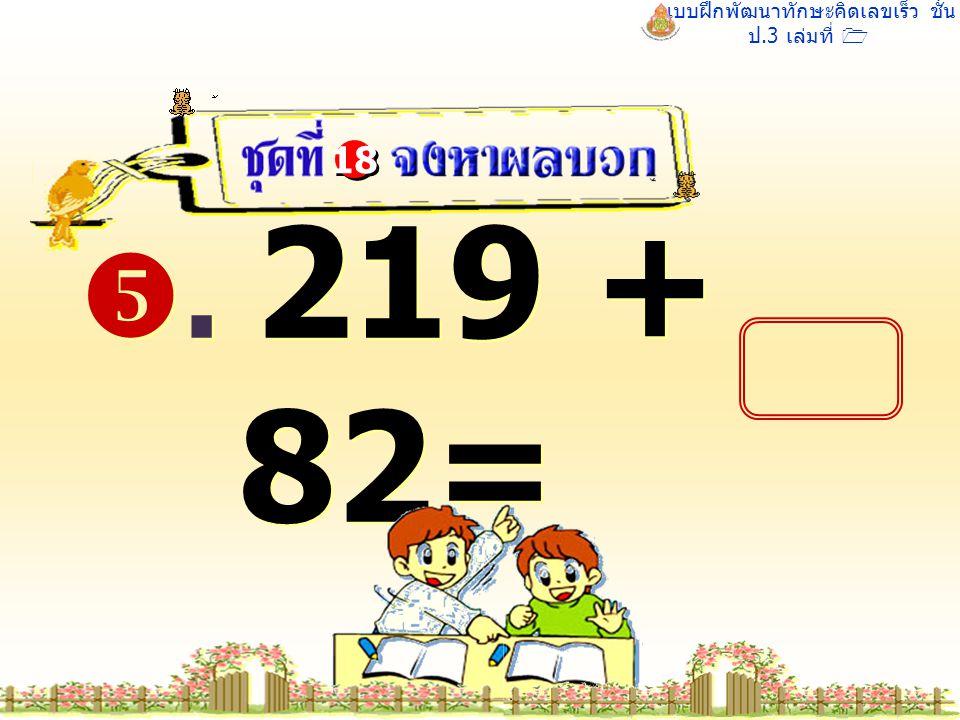 แบบฝึกพัฒนาทักษะคิดเลขเร็ว ชั้น ป.3 เล่มที่ 1 . 219 + 82= 18