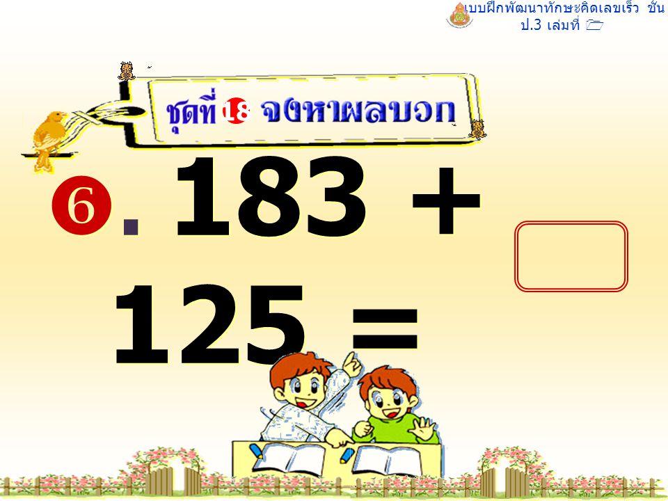 แบบฝึกพัฒนาทักษะคิดเลขเร็ว ชั้น ป.3 เล่มที่ 1 . 183 + 125 = 18