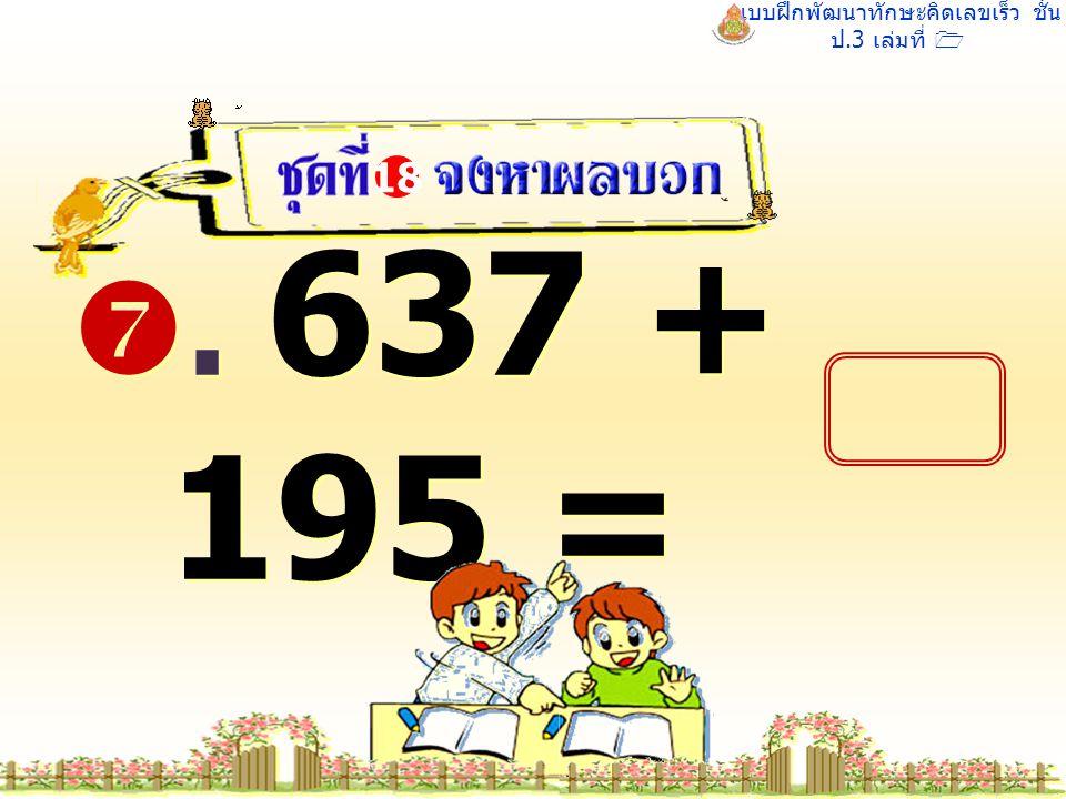 แบบฝึกพัฒนาทักษะคิดเลขเร็ว ชั้น ป.3 เล่มที่ 1 . 637 + 195 = 18