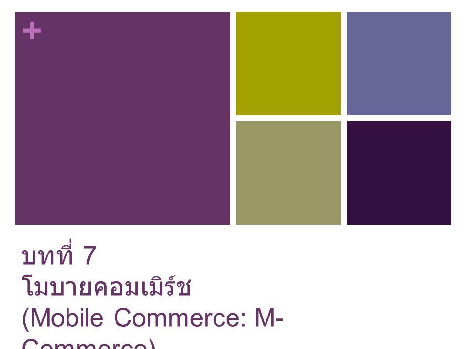 + บทที่ 7 โมบายคอมเมิร์ช (Mobile Commerce: M- Commerce)