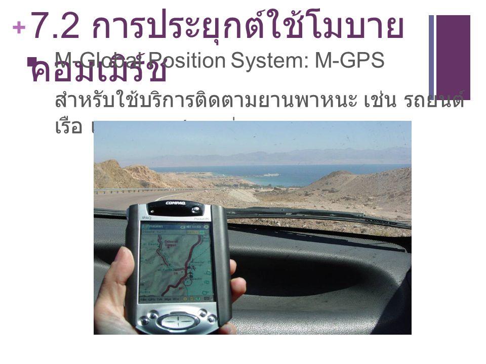 + 7.2 การประยุกต์ใช้โมบาย คอมเมิร์ช M-Global Position System: M-GPS สำหรับใช้บริการติดตามยานพาหนะ เช่น รถยนต์ เรือ และอากาศยานต่างๆ