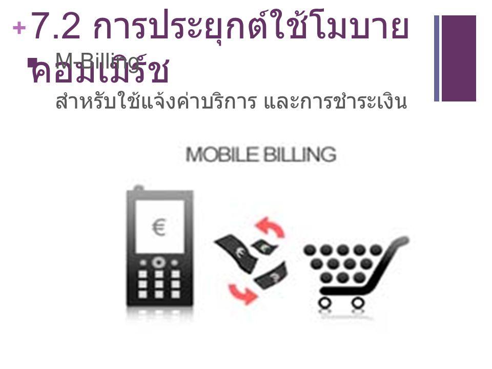 + 7.2 การประยุกต์ใช้โมบาย คอมเมิร์ช M-Billing สำหรับใช้แจ้งค่าบริการ และการชำระเงิน