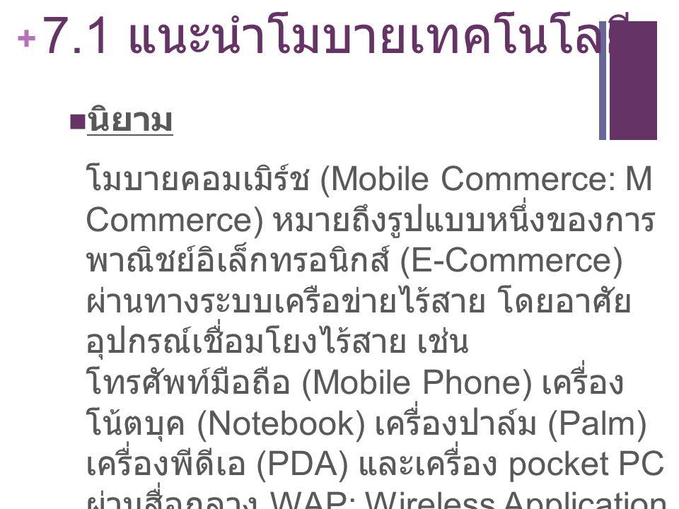 + 7.1 แนะนำโมบายเทคโนโลยี นิยาม โมบายคอมเมิร์ช (Mobile Commerce: M Commerce) หมายถึงรูปแบบหนึ่งของการ พาณิชย์อิเล็กทรอนิกส์ (E-Commerce) ผ่านทางระบบเค