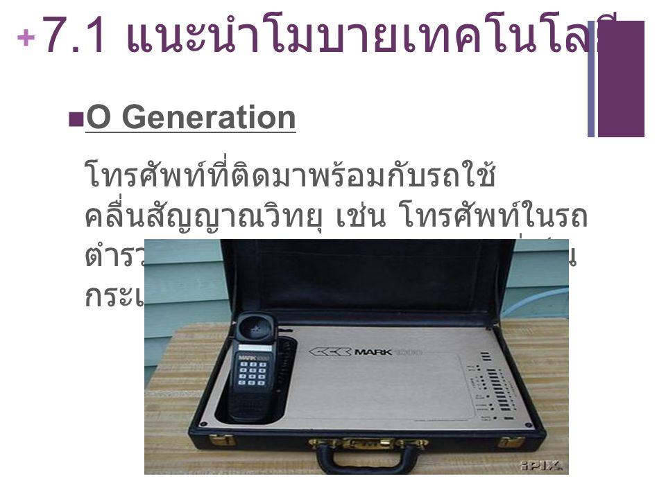 + 7.1 แนะนำโมบายเทคโนโลยี O Generation โทรศัพท์ที่ติดมาพร้อมกับรถใช้ คลื่นสัญญาณวิทยุ เช่น โทรศัพท์ในรถ ตำรวจ และโทรศัพท์ในลักษณะที่เป็น กระเป๋าถือ