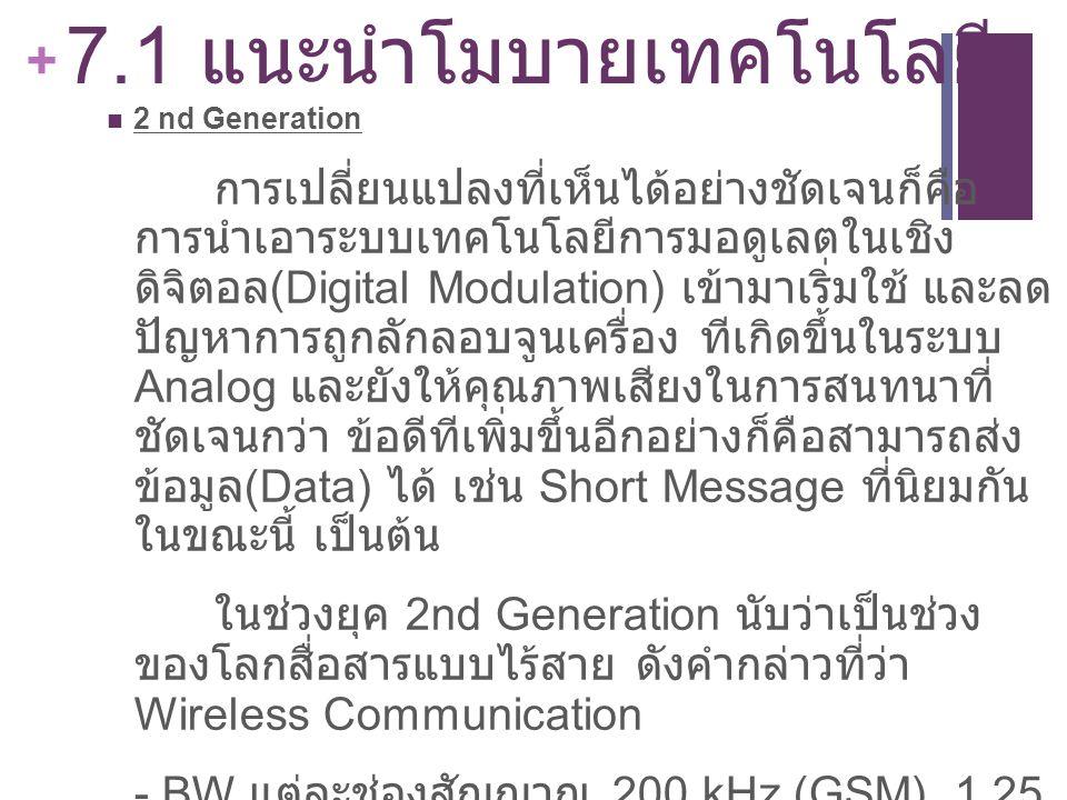 + 7.1 แนะนำโมบายเทคโนโลยี 2 nd Generation การเปลี่ยนแปลงที่เห็นได้อย่างชัดเจนก็คือ การนำเอาระบบเทคโนโลยีการมอดูเลตในเชิง ดิจิตอล (Digital Modulation)