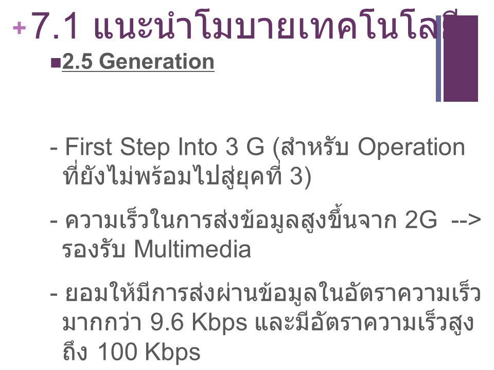 + 7.1 แนะนำโมบายเทคโนโลยี 2.5 Generation - First Step Into 3 G ( สำหรับ Operation ที่ยังไม่พร้อมไปสู่ยุคที่ 3) - ความเร็วในการส่งข้อมูลสูงขึ้นจาก 2G -