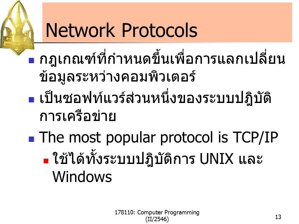178110: Computer Programming (II/2546) 13 Network Protocols กฎเกณฑ์ที่กำหนดขึ้นเพื่อการแลกเปลี่ยน ข้อมูลระหว่างคอมพิวเตอร์ เป็นซอฟท์แวร์ส่วนหนึ่งของระบบปฎิบัติ การเครือข่าย The most popular protocol is TCP/IP ใช้ได้ทั้งระบบปฎิบัติการ UNIX และ Windows
