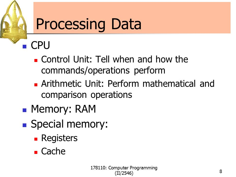 178110: Computer Programming (II/2546) 8 Processing Data CPU Control Unit: Tell when and how the commands/operations perform Arithmetic Unit: Perform mathematical and comparison operations Memory: RAM Special memory: Registers Cache