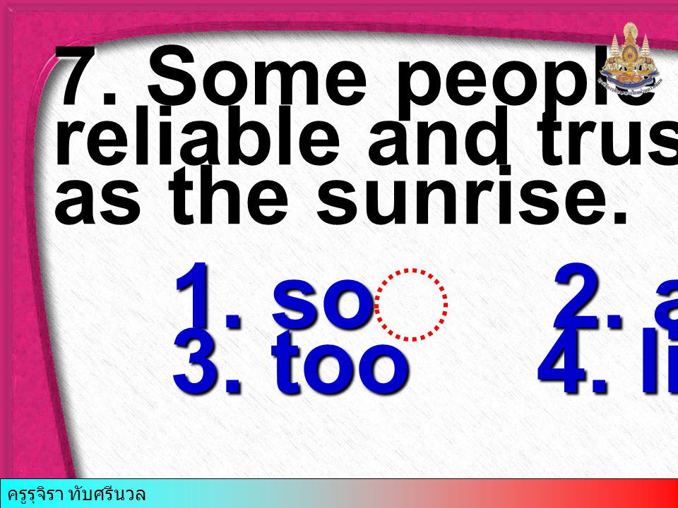 7. Some people are….. reliable and trustworthy as the sunrise. 1. so 2. as 3. too 4. like ครูรุจิรา ทับศรีนวล