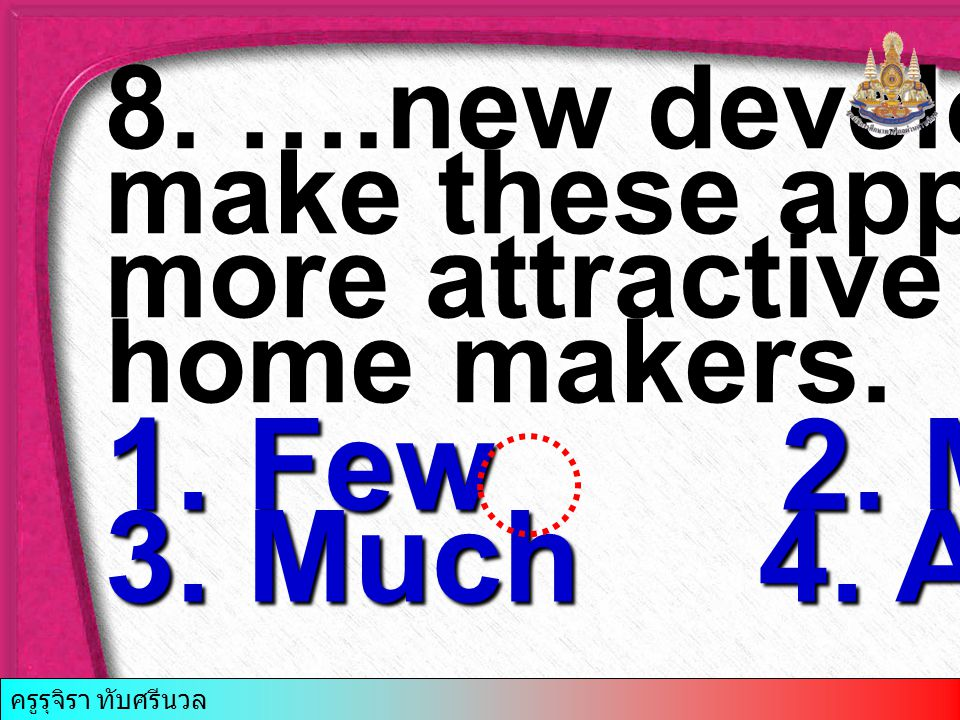 8. ….new developments make these appliances more attractive to home makers. 1. Few 2. Many 3. Much 4. A little ครูรุจิรา ทับศรีนวล