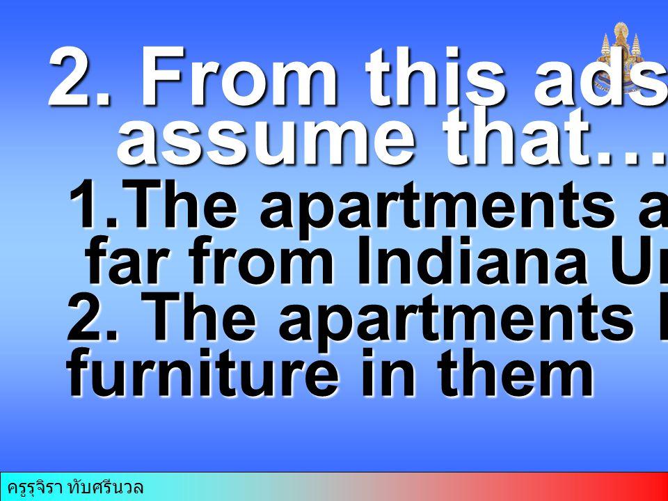 ครูรุจิรา ทับศรีนวล 2. From this ads we can assume that……. assume that……. 1.The apartments are far from Indiana University far from Indiana University