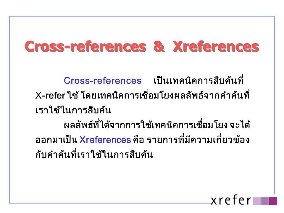 Cross-references & Xreferences Cross-references เป็นเทคนิคการสืบค้นที่ X-refer ใช้ โดยเทคนิคการเชื่อมโยงผลลัพธ์จากคำค้นที่ เราใช้ในการสืบค้น ผลลัพธ์ที่ได้จากการใช้เทคนิคการเชื่อมโยง จะได้ ออกมาเป็น Xreferences คือ รายการที่มีความเกี่ยวข้อง กับคำค้นที่เราใช้ในการสืบค้น