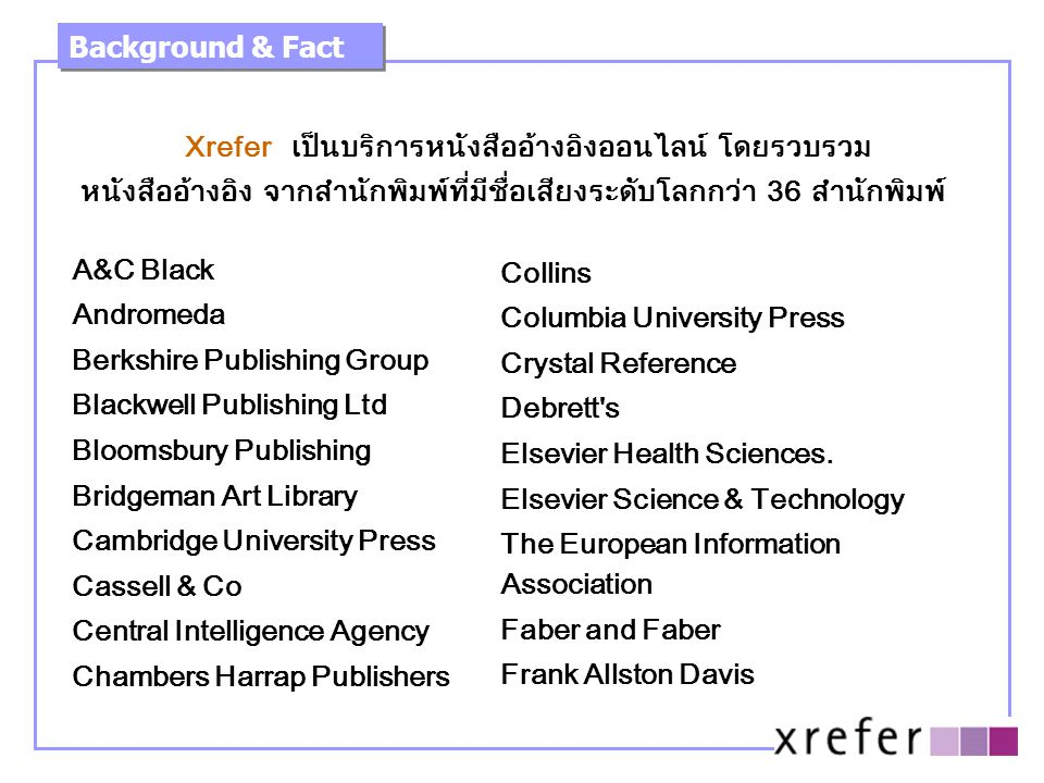 Xrefer เป็นบริการหนังสืออ้างอิงออนไลน์ โดยรวบรวม หนังสืออ้างอิง จากสำนักพิมพ์ที่มีชื่อเสียงระดับโลกกว่า 36 สำนักพิมพ์ Background & Fact A&C Black Andromeda Berkshire Publishing Group Blackwell Publishing Ltd Bloomsbury Publishing Bridgeman Art Library Cambridge University Press Cassell & Co Central Intelligence Agency Chambers Harrap Publishers Collins Columbia University Press Crystal Reference Debrett s Elsevier Health Sciences.