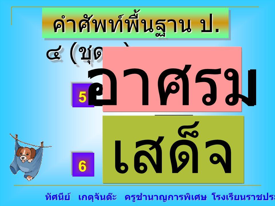 ทัศนีย์ เกตุจันต๊ะ ครูชำนาญการพิเศษ โรงเรียนราชประชานุเคราะห์ ๑๕ คำศัพท์พื้นฐาน ป. ๔ ( ชุด๙ ) คำศัพท์พื้นฐาน ป. ๔ ( ชุด๙ ) อา _ รม เสด็ _ 5 6 อาศรม เส