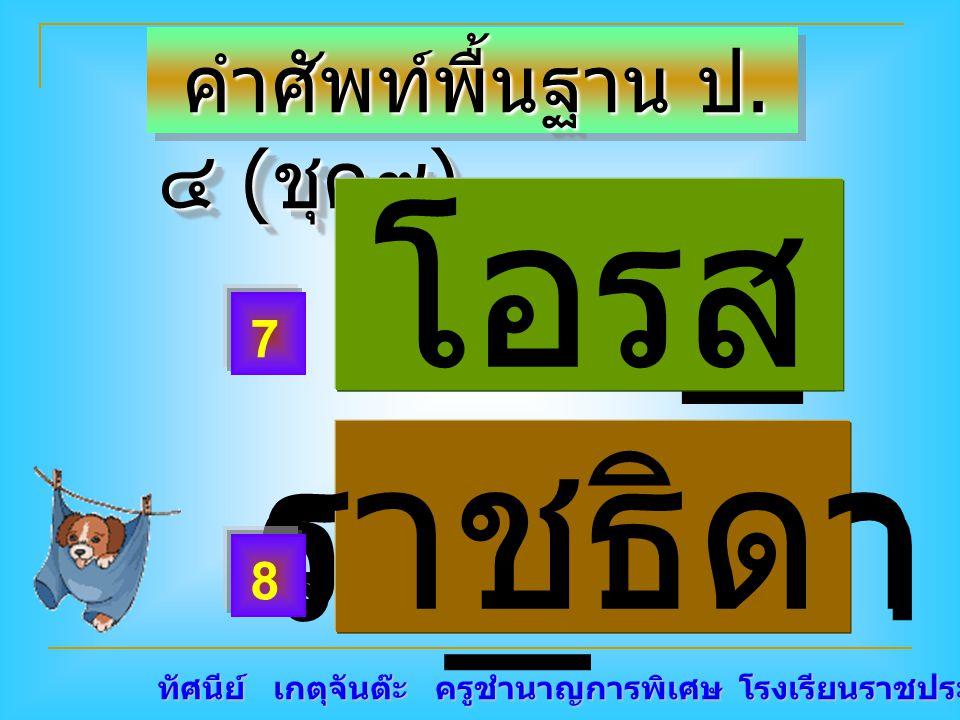 ทัศนีย์ เกตุจันต๊ะ ครูชำนาญการพิเศษ โรงเรียนราชประชานุเคราะห์ ๑๕ คำศัพท์พื้นฐาน ป. ๔ ( ชุด๙ ) คำศัพท์พื้นฐาน ป. ๔ ( ชุด๙ ) โอร _ รา _ ธิดา ราชธิดา 7 8
