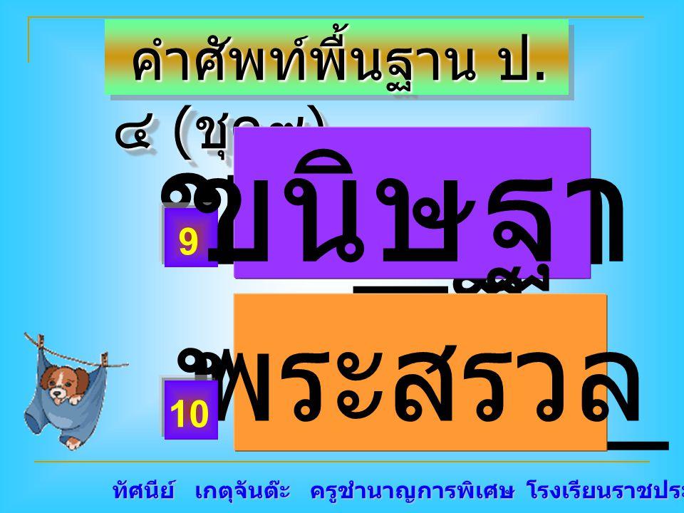 ทัศนีย์ เกตุจันต๊ะ ครูชำนาญการพิเศษ โรงเรียนราชประชานุเคราะห์ ๑๕ คำศัพท์พื้นฐาน ป. ๔ ( ชุด๙ ) คำศัพท์พื้นฐาน ป. ๔ ( ชุด๙ ) ขนิ _ ฐา พระสรว _ พระสรวล 9