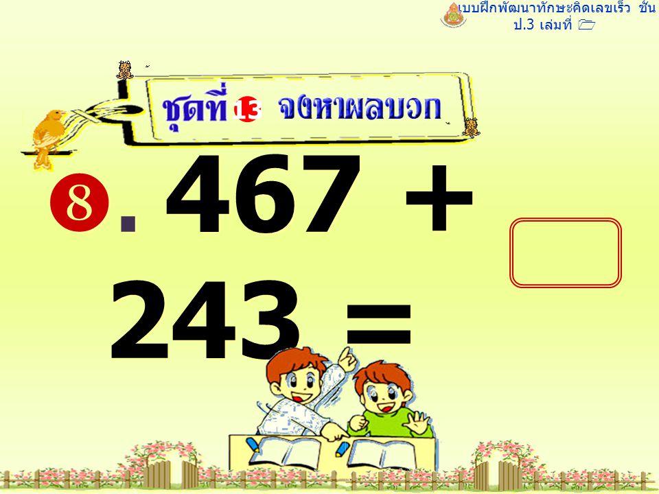 แบบฝึกพัฒนาทักษะคิดเลขเร็ว ชั้น ป.3 เล่มที่ 1 . 467 + 243 = 13