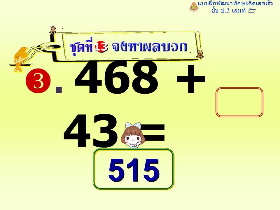 แบบฝึกพัฒนาทักษะคิดเลขเร็ว ชั้น ป.3 เล่มที่ 1 . 468 + 43 = 13 515 515