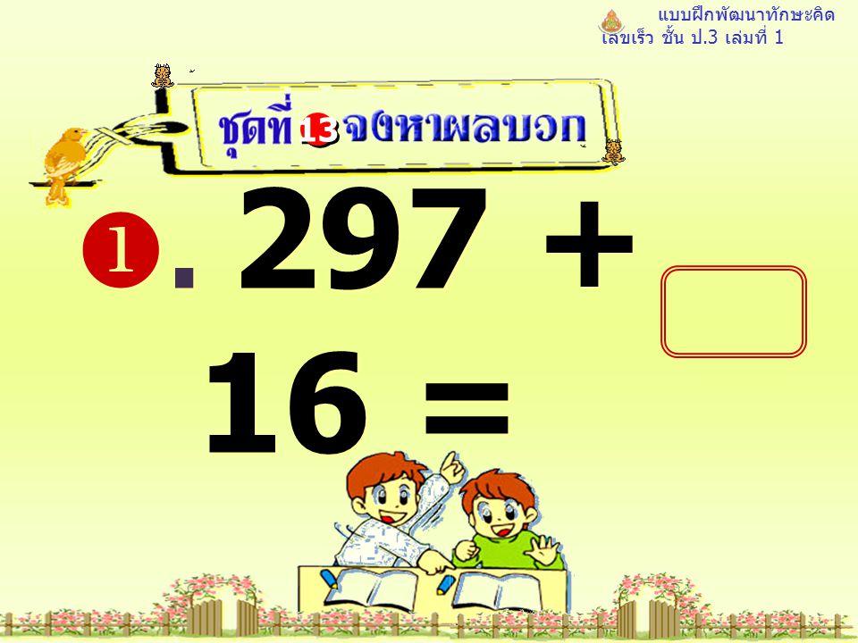แบบฝึกพัฒนาทักษะคิด เลขเร็ว ชั้น ป.3 เล่มที่ 1 . 297 + 16 = 13