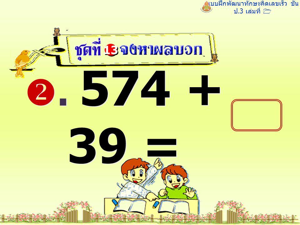 แบบฝึกพัฒนาทักษะคิดเลขเร็ว ชั้น ป.3 เล่มที่ 1 . 574 + 39 = 13