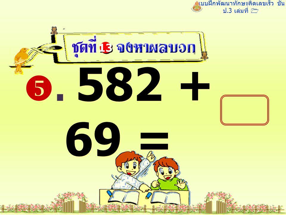 แบบฝึกพัฒนาทักษะคิดเลขเร็ว ชั้น ป.3 เล่มที่ 1 . 582 + 69 = 13