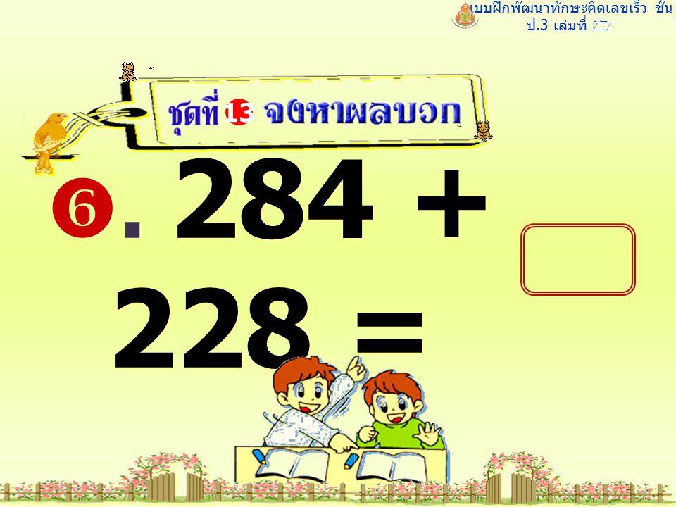 แบบฝึกพัฒนาทักษะคิดเลขเร็ว ชั้น ป.3 เล่มที่ 1 . 284 + 228 = 13