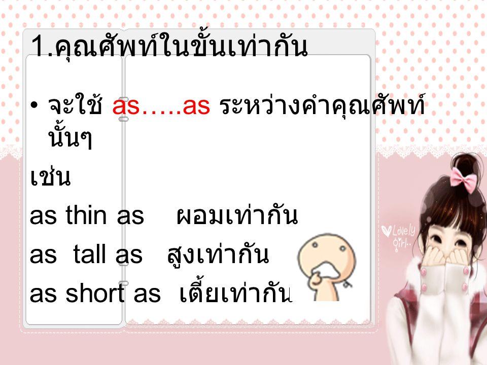 1. คุณศัพท์ในขั้นเท่ากัน จะใช้ as…..as ระหว่างคำคุณศัพท์ นั้นๆ เช่น as thin as ผอมเท่ากัน as tall as สูงเท่ากัน as short as เตี้ยเท่ากัน