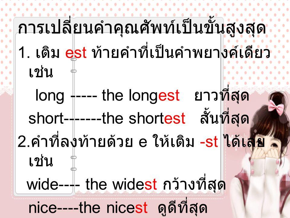การเปลี่ยนคำคุณศัพท์เป็นขั้นสูงสุด 1. เติม est ท้ายคำที่เป็นคำพยางค์เดียว เช่น long ----- the longest ยาวที่สุด short-------the shortest สั้นที่สุด 2.
