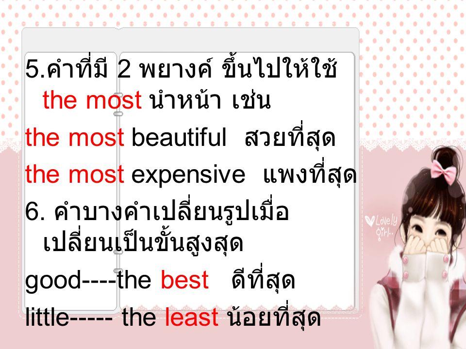5. คำที่มี 2 พยางค์ ขึ้นไปให้ใช้ the most นำหน้า เช่น the most beautiful สวยที่สุด the most expensive แพงที่สุด 6. คำบางคำเปลี่ยนรูปเมื่อ เปลี่ยนเป็นข