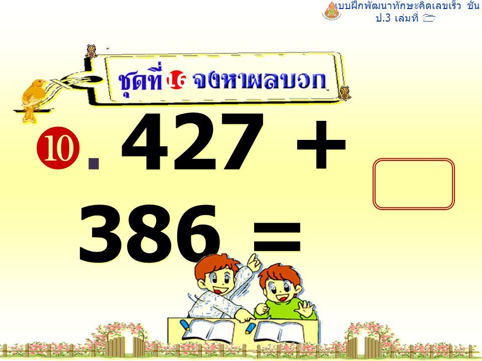 แบบฝึกพัฒนาทักษะคิดเลขเร็ว ชั้น ป.3 เล่มที่ 1 . 427 + 386 = 16